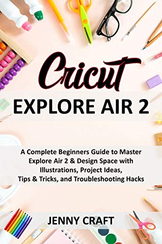 Cricut Explore Air 2: A Complete Beginners Guide to Master Explore Air 2 & Design Space with Illustrations, Project Ideas, Tips & Tricks, and Troubleshooting Hacks (English Edition)