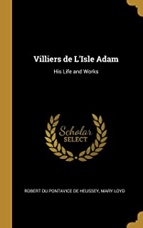 Villiers de L'Isle Adam: His Life and Works