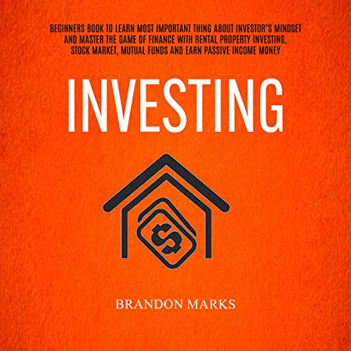Investing: Beginners Book to Learn the Most Important Thing About Investor's Mind and Master the Game of Finance With Rental Property Investing, Stock Market, Mutual Funds, and Earn Passive Income Money Audiobook By Brandon Marks cover art