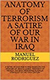 ANATOMY OF TERRORISM A SATIRE OF OUR WAR IN IRAQ: A SATIRE OF OUR WAR IN IRAQ BASED ON THE MEMOIRS OF: BENITO JUAREZ, PRESIDENT OF MEXICO; THE MOST RENOWNED ... OF THE 19TH CENTURY (English Edition)