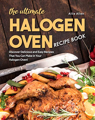 The Ultimate Halogen Oven Recipe Book: Discover Delicious and Easy Recipes That You Can Make in Your Halogen Oven!