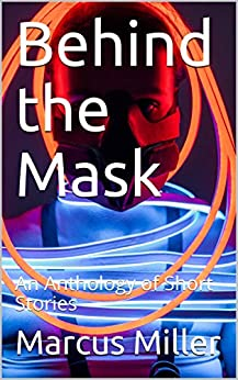 Behind the Mask: An Anthology of Short Stories by [Marcus Miller]