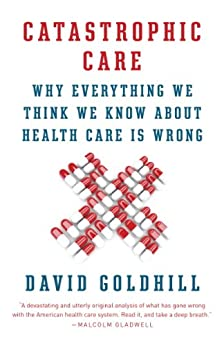 Catastrophic Care: How American Health Care Killed My Father--and How We Can Fix It by [David Goldhill]