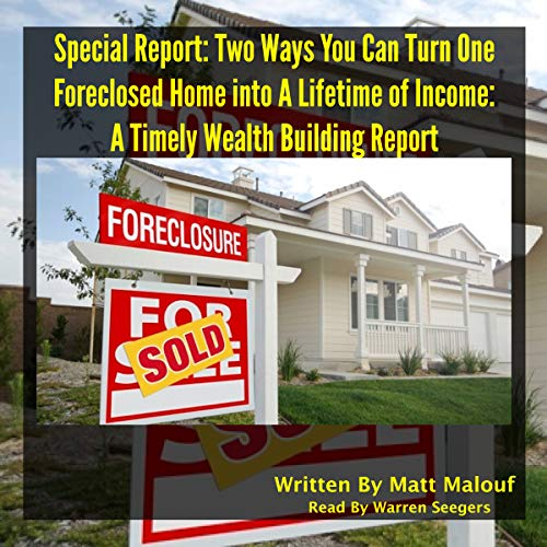Special Report: Two Ways You Can Turn One Foreclosed Home into a Lifetime of Income     A Timely Wealth Building Report              By:                                                                                                                                 Matt Malouf                               Narrated by:                                                                                                                                 Warren Seegers                      Length: 1 hr     Not rated yet     Overall 0.0