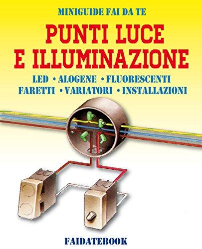 Punti luce e Illuminazione: LED - Alogene - Luci fluorescenti - Faretti - Variatori - Installazioni (Miniguide fai...
