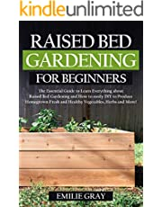Raised Bed Gardening For Beginners: The Essential Guide to learn everything about Raised Bed Gardening and how to easily DIY to produce homegrown fresh and healthy vegetables, herbs and more!