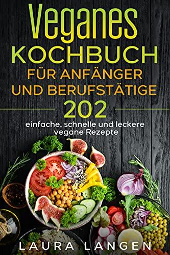 Veganes Kochbuch für Anfänger und Berufstätige: 202 einfache, schnelle und leckere vegane Rezepte. (German Edition)