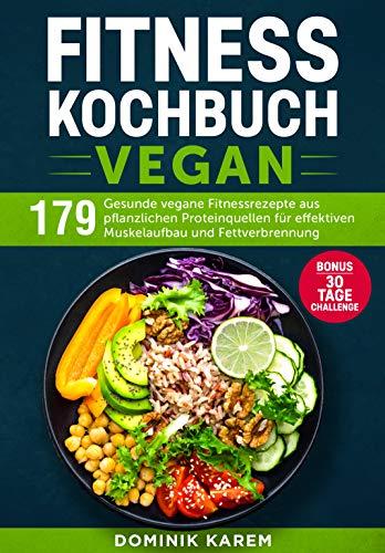 Fitness Kochbuch Vegan: 179 gesunde vegane Fitnessrezepte aus pflanzlichen Proteinquellen für effektiven Muskelaufbau und Fettverbrennung. Bonus: 30 Tage Challenge.