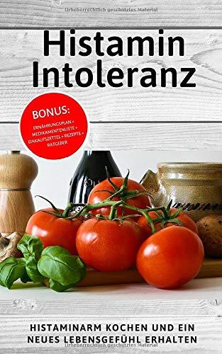 Histaminintoleranz: Histaminarm kochen und ein neues Lebensgefühl erhalten (INKL. Ernährungsplan + Medikamentenliste + Einkaufszettel + Rezepte + Ratgeber)