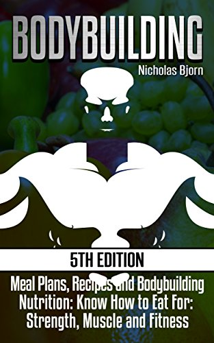 Bodybuilding: Meal Plans, Recipes and Bodybuilding Nutrition: Know How to Eat For: Strength, Muscle and Fitness (Muscle Building Series Book 2)