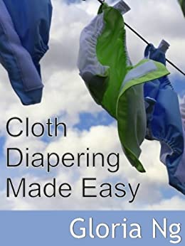 Cloth Diapering Made Easy (Expanded Chapter from New Moms, New Families: Priceless Gifts of Wisdom and Practical Advice from Mama Experts for the Fourth Trimester and First Year Postpartum) by [Gloria Ng]