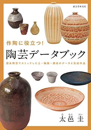 作陶に役立つ! 陶芸データブック: 週末陶芸でストックした土・釉薬・焼成のデータと完成作品