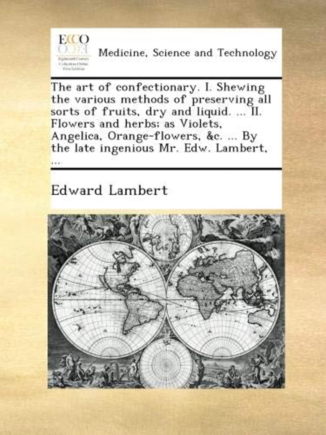ケント通り囚人The art of confectionary. I. Shewing the various methods of preserving all sorts of fruits, dry and liquid. ... II. Flowers and herbs; as Violets, Angelica, Orange-flowers, &c. ... By the late ingenious Mr. Edw. Lambert, ...
