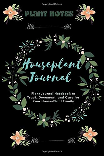 House Plant Journal: The Indoor Gardener's Notebook Planner Diary Organizer and Log Book With Tracker Sheets To Help Plant Parents Grow, Nurture & Care For Your House-Plant Family