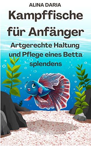Kampffische für Anfänger - Artgerechte Haltung und Pflege eines Betta splendens