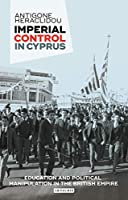 Imperial Control in Cyprus: Education and Political Manipulation in the British Empire (International Library of Twentieth Century History)