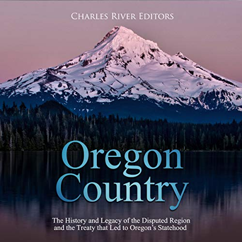 Oregon Country: The History and Legacy of the Disputed Region and the Treaty That Led to Oregon's Statehood audiobook cover art