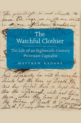 The Watchful Clothier: The Life of an Eighteenth-Century Protestant Capitalist (The Lewis Walpole Series in Eighteenth-Century Culture and History)