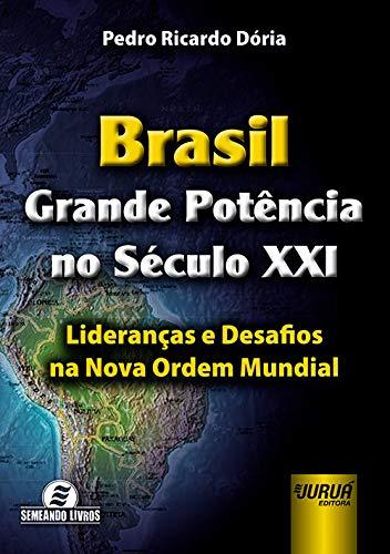 Brasil - Grande Potência no Século XXI - Lideranças e Desafios na Nova Ordem Mundial