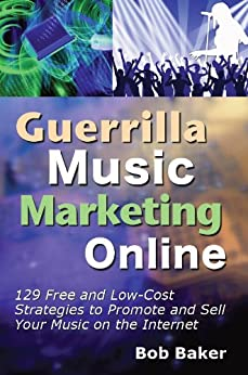 [Bob Baker]のGuerrilla Music Marketing Online: 129 Free & Low-Cost Strategies to Promote & Sell Your Music on the Internet (English Edition)
