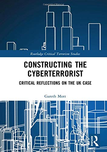 Constructing the Cyberterrorist: Critical Reflections on the UK Case (Routledge Critical Terrorism Studies)