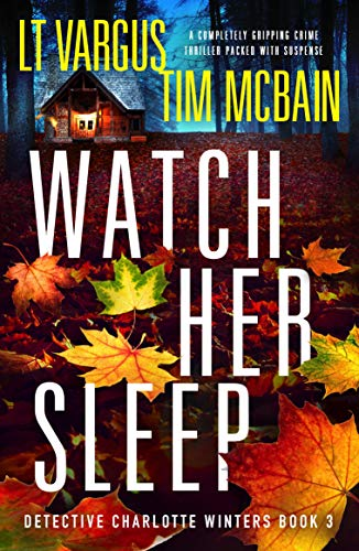 Watch Her Sleep: A completely gripping crime thriller packed with suspense (Detective Charlotte Winters Book 3) by [L.T.  Vargus, Tim McBain]