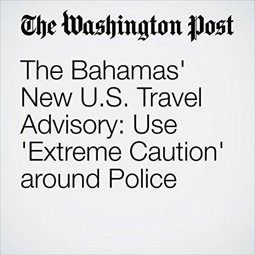 The Bahamas' New U.S. Travel Advisory: Use 'Extreme Caution' around Police audiobook cover art