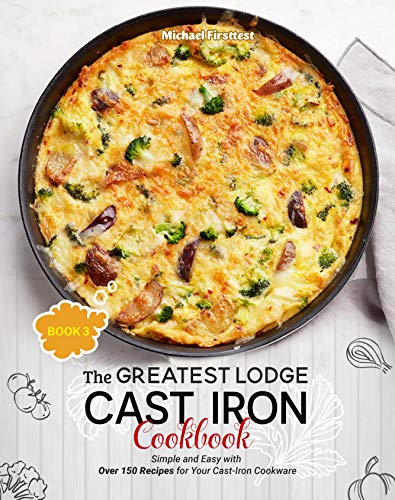 The Greatest Lodge Cast Iron Cookbook: Simple and Easy with Over 150 Recipes for Your Cast-Iron Cookware (BOOK 3) (English Edition)