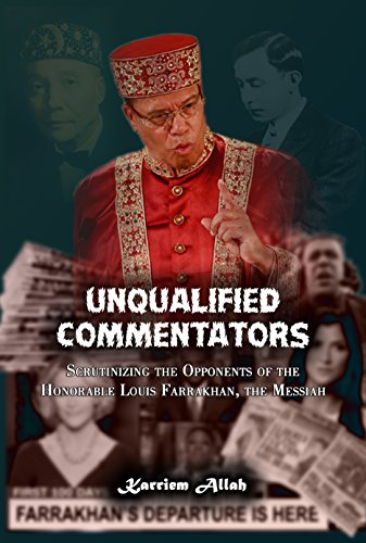 Unqualified Commentators: Scrutinizing the Opponents of the Honorable Louis Farrakhan, the Messiah (The Series of the Advent of Christ Book 1)