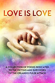 LOVE IS LOVE Poetry Anthology: In aid of Orlando's Pulse victims and survivors by [Lily G. Blunt, Louis Stevens, L.M. Somerton, Rick R. Reed, Layla Dorine, J.L. Merrow, Eden Winters, Jack L. Pyke, Maggie Chatterton, Jay Aheer]