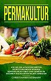 Permakultur: Wie Sie ein ausgezeichneter Selbstversorger werden. Kinderleicht Obst und Gemüse im eigenen Hausgarten selbst anbauen