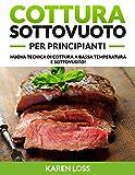 COTTURA SOTTOVUOTO per Principianti: Nuova Tecnica di Cottura a Bassa Temperatura e Sottovuoto! Ricette CBT 2021 della Tradizione Italiana per Imparare la Cucina Sottovuoto (Sous Vide)