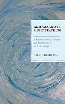 Compassionate Music Teaching: A Framework for Motivation and Engagement in the 21st Century by [Karin S. Hendricks]