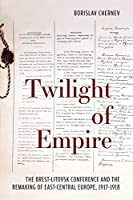 Twilight of Empire: The Brest-Litovsk Conference and the Remaking of East-Central Europe, 1917-1918