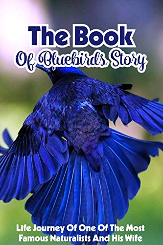 Compare Textbook Prices for The Book Of Bluebirds Story Life Journey Of One Of The Most Famous Naturalists And His Wife: Environmentalist & Naturalist Biographies Book  ISBN 9798584771492 by Dobbratz, Thomasine