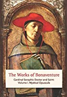 The Works of Bonaventure: Cardinal Seraphic Doctor and Saint: Volume I. Mystical Opuscula