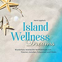 Island Wellness Dreams: Wunderbare, federleichte Wohlfuehlmusik zum Traeumen, Geniessen, Entspannen und Erholen