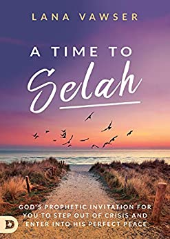 A Time to Selah: God's Prophetic Invitation for You to Step Out of Crisis and Enter Into His Perfect Peace by [Lana Vawser]