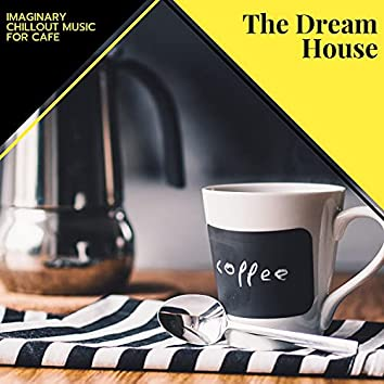 The Dream House - Imaginary Chillout Music For Cafe