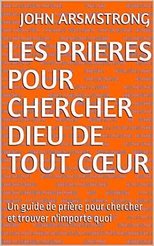 LES PRIERES POUR CHERCHER DIEU DE TOUT CŒUR: Un guide de prière pour chercher et trouver n'importe quoi (French Edition)