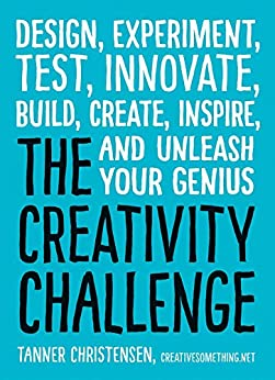 The Creativity Challenge: Design, Experiment, Test, Innovate, Build, Create, Inspire, and Unleash Your Genius by [Tanner Christensen]