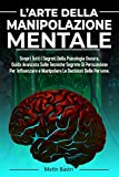 L'Arte Della Manipolazione Mentale: Scopri Tutti I Segreti Della Psicologia Oscura,Guida Avanzata Sulle Tecniche Segrete Di Persuasione Per Influenzare e Manipolare Le Decisioni Delle Persone