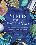 Spells for a Magical Year: 100 Rituals and Enchantments for Prosperity, Power, and Fortune