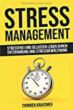 Stressmanagement: Stressfrei und gelassen leben durch Entspannung und Stressbewältigung