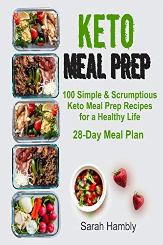 Keto Meal Prep: 28-Day Meal Plan. 100 Simple and Scrumptious Keto Meal Prep Recipes for a Healthy Life