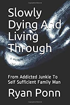 Slowly Dying And Living Through It  From Addicted Junkie To Self Sufficient Family Man
