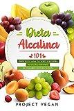 Dieta Alcalina 101: El Libro Completo Sobre la Dieta Alcalina Vegana para Principiantes: Pierde Peso, Sana tu Cuerpo y Recupera tu Salud Logrando el Equilibrio de pH en tu Dieta
