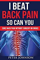 I Beat Back Pain So Can You: Cure Back Pain Without Surgery Or Drugs by Peter James Johnson(2016-01-25)