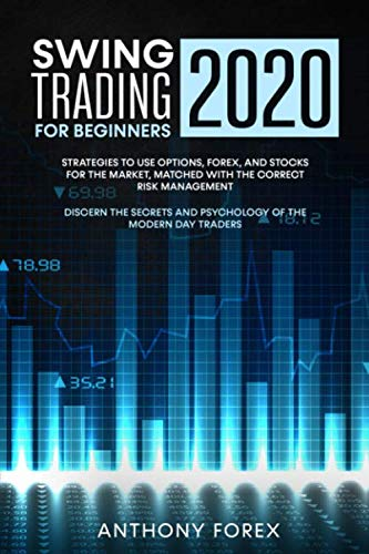 SWING TRADING FOR BEGINNERS 2020: Strategies to use options, forex, and stocks for the market, matched with the correct risk management. Discern the secrets and psyhology of the modern day traders