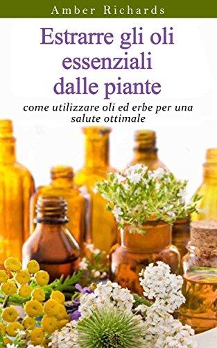 Estrarre gli oli essenziali dalle piante: come utilizzare oli ed erbe per una salute ottimale (Italian Edition)